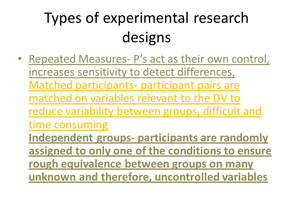 Types of experimental research designs Repeated Measures- P's act as their own control, increases sensitivity to detect differences, Matched participa