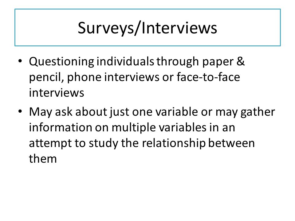 Surveys/Interviews Questioning individuals through paper & pencil, phone interviews or face-to-face interviews May ask about just one variable or may