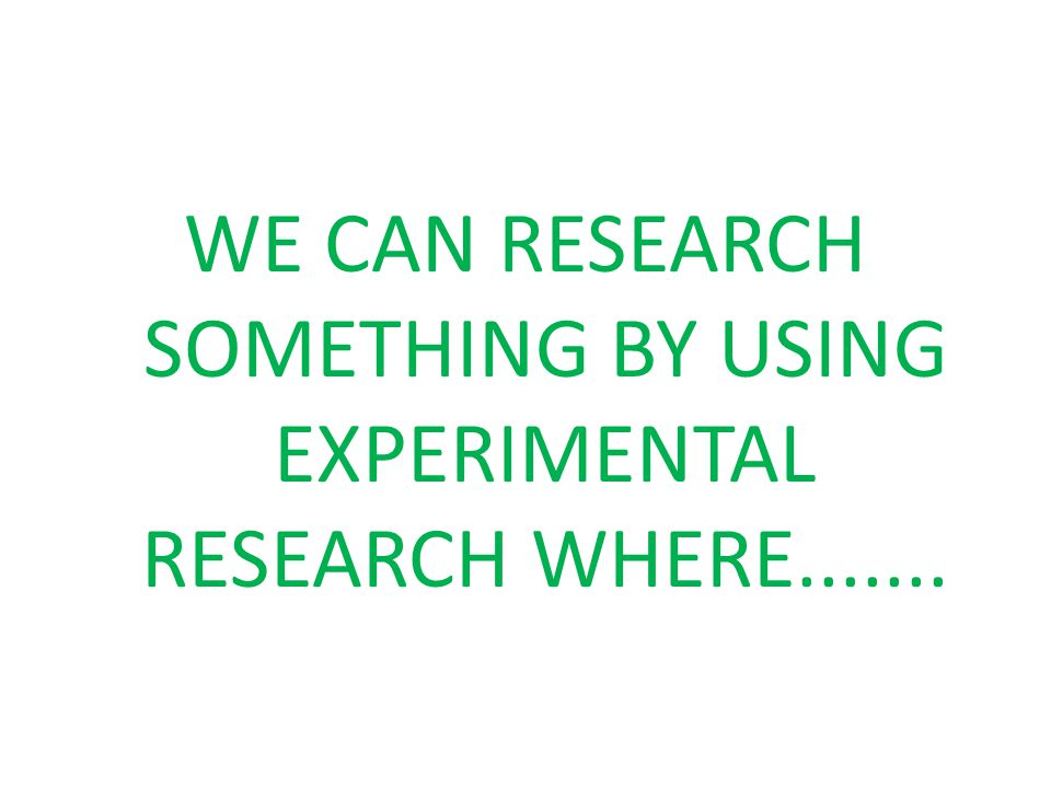 Experimental Research Experiment is used to test whether one variable or 'thing' influences a change or causes a change in another variable It is a collection of research designs which use manipulation and controlled testing to understand causal processes.