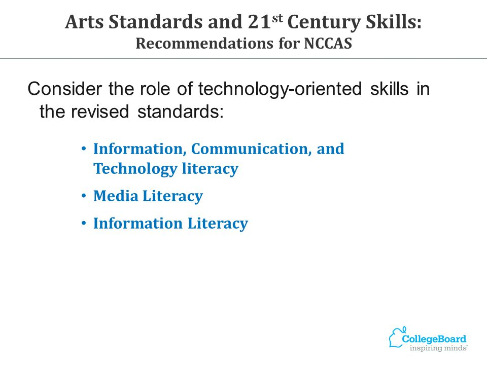 Consider the role of technology-oriented skills in the revised standards: Information, Communication, and Technology literacy Media Literacy Information Literacy Arts Standards and 21 st Century Skills: Recommendations for NCCAS