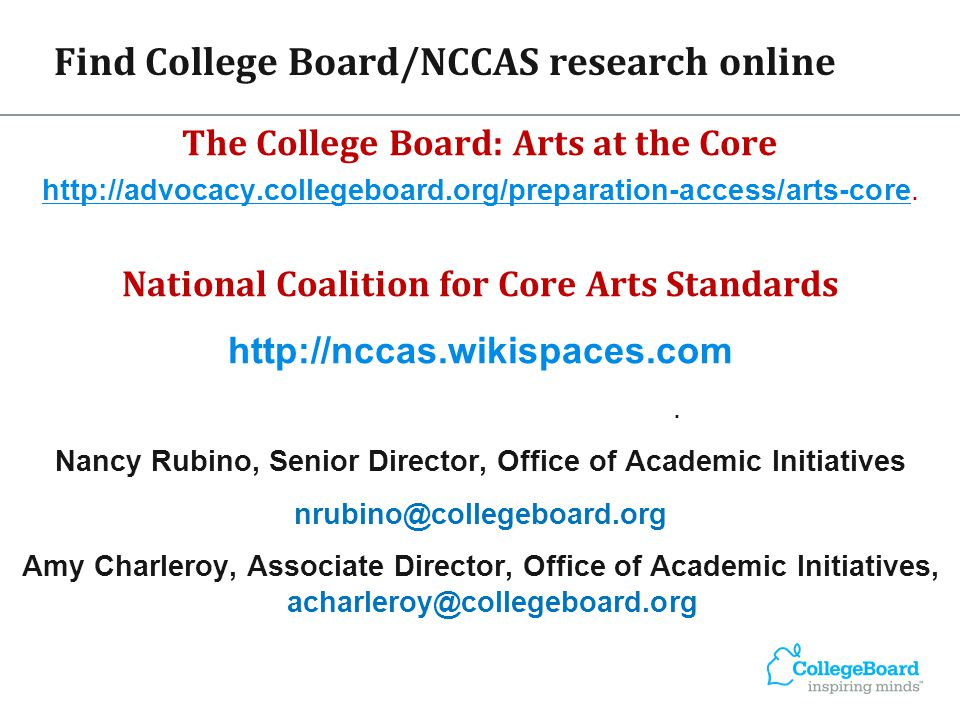 Find College Board/NCCAS research online The College Board: Arts at the Core http://advocacy.collegeboard.org/preparation-access/arts-core.