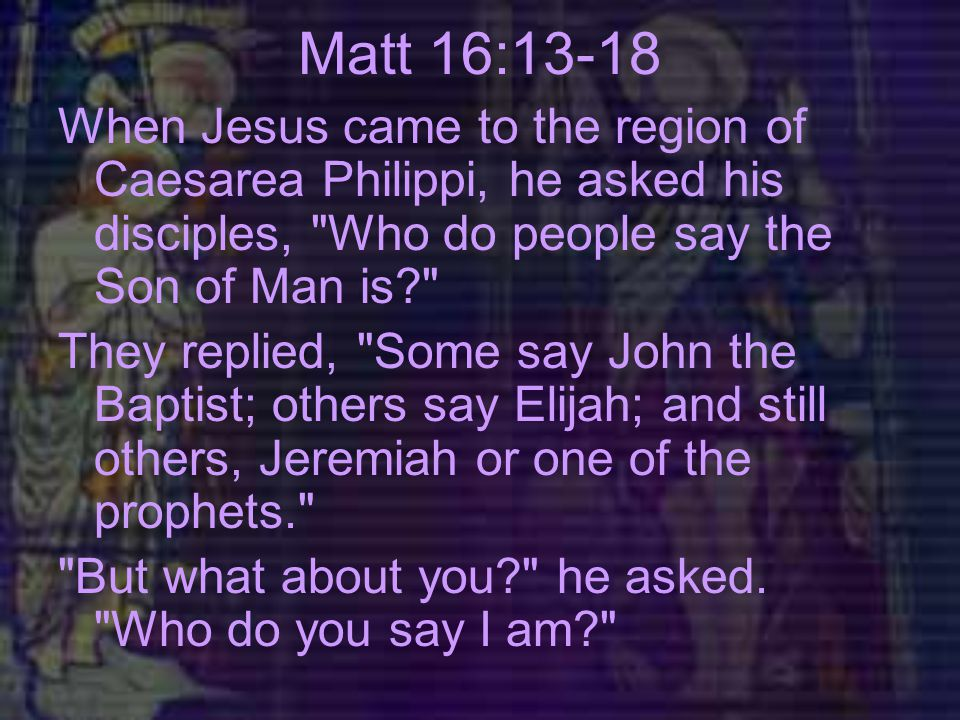 Matt 16:13-18 When Jesus came to the region of Caesarea Philippi, he asked his disciples, Who do people say the Son of Man is They replied, Some say John the Baptist; others say Elijah; and still others, Jeremiah or one of the prophets. But what about you he asked.