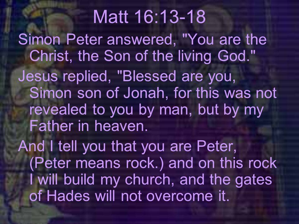 Matt 16:13-18 Simon Peter answered, You are the Christ, the Son of the living God. Jesus replied, Blessed are you, Simon son of Jonah, for this was not revealed to you by man, but by my Father in heaven.