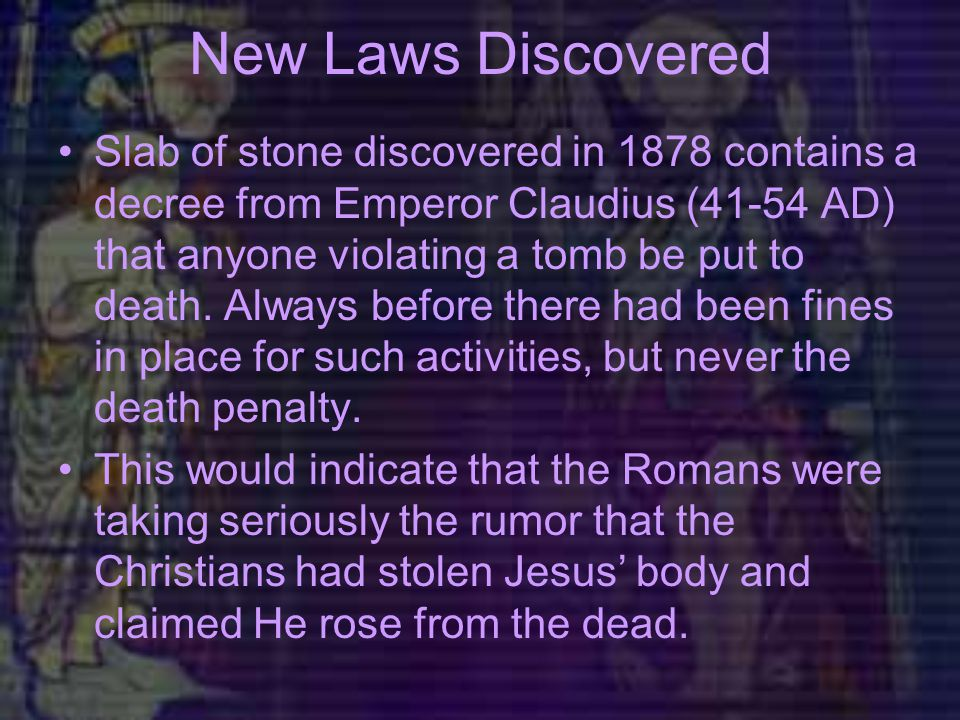 New Laws Discovered Slab of stone discovered in 1878 contains a decree from Emperor Claudius (41-54 AD) that anyone violating a tomb be put to death.