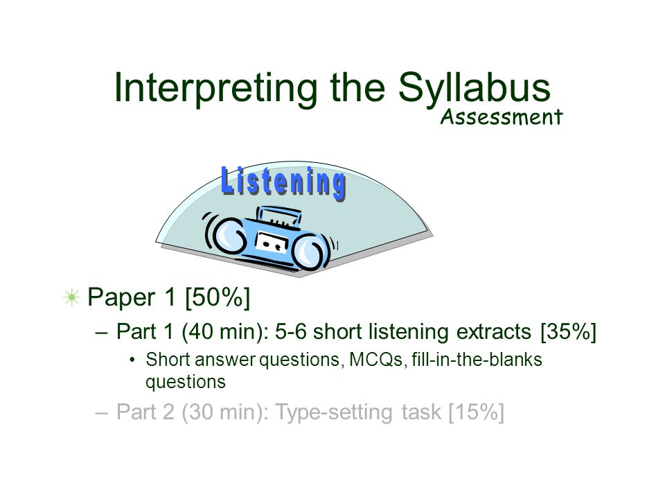 Interpreting the Syllabus Assessment Paper 1 [50%] –Part 1 (40 min): 5-6 short listening extracts [35%] Short answer questions, MCQs, fill-in-the-blan