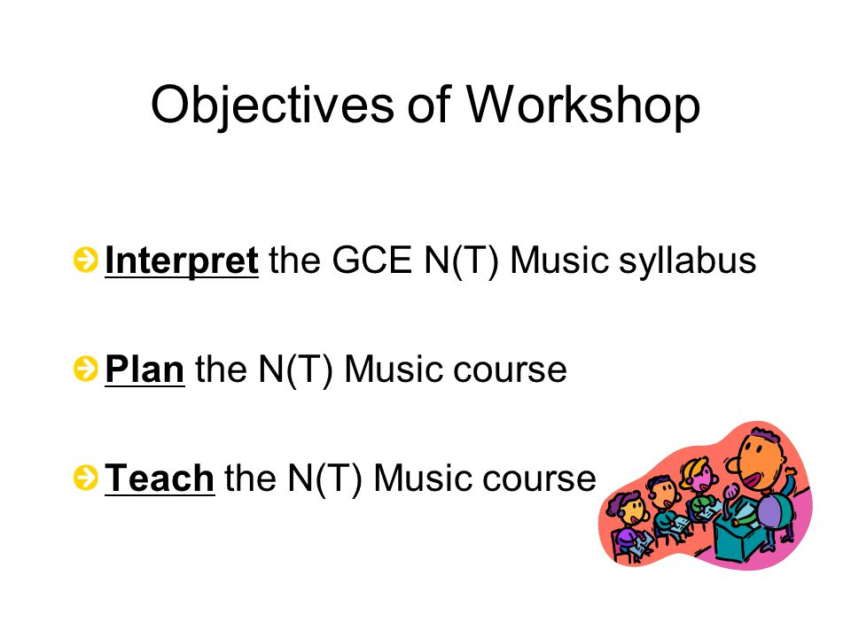 Objectives of Workshop Interpret the GCE N(T) Music syllabus Plan the N(T) Music course Teach the N(T) Music course