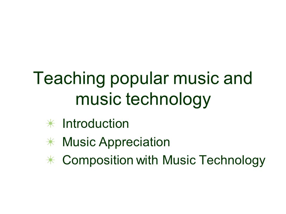 Teaching popular music and music technology Introduction Music Appreciation Composition with Music Technology