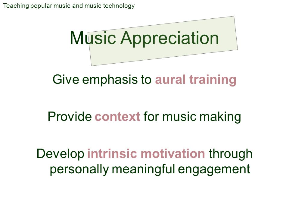 Music Appreciation Teaching popular music and music technology Give emphasis to aural training Provide context for music making Develop intrinsic moti