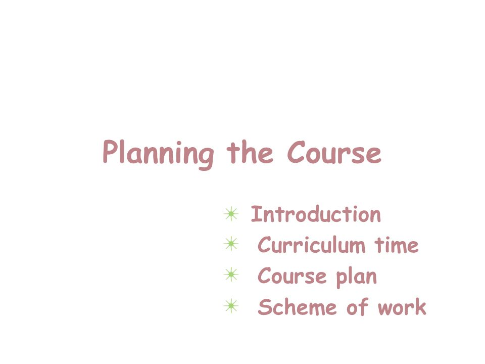 Planning the Course Introduction Curriculum time Course plan Scheme of work