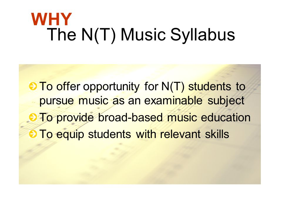 The N(T) Music Syllabus To offer opportunity for N(T) students to pursue music as an examinable subject To provide broad-based music education To equi