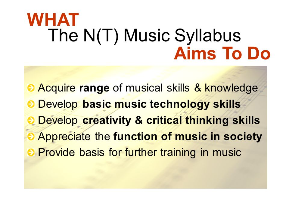 The N(T) Music Syllabus Acquire range of musical skills & knowledge Develop basic music technology skills Develop creativity & critical thinking skill