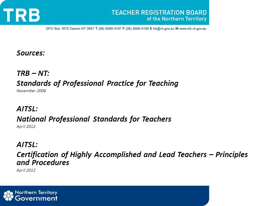 Sources: TRB – NT: Standards of Professional Practice for Teaching November 2006 AITSL: National Professional Standards for Teachers April 2012 AITSL: Certification of Highly Accomplished and Lead Teachers – Principles and Procedures April 2012