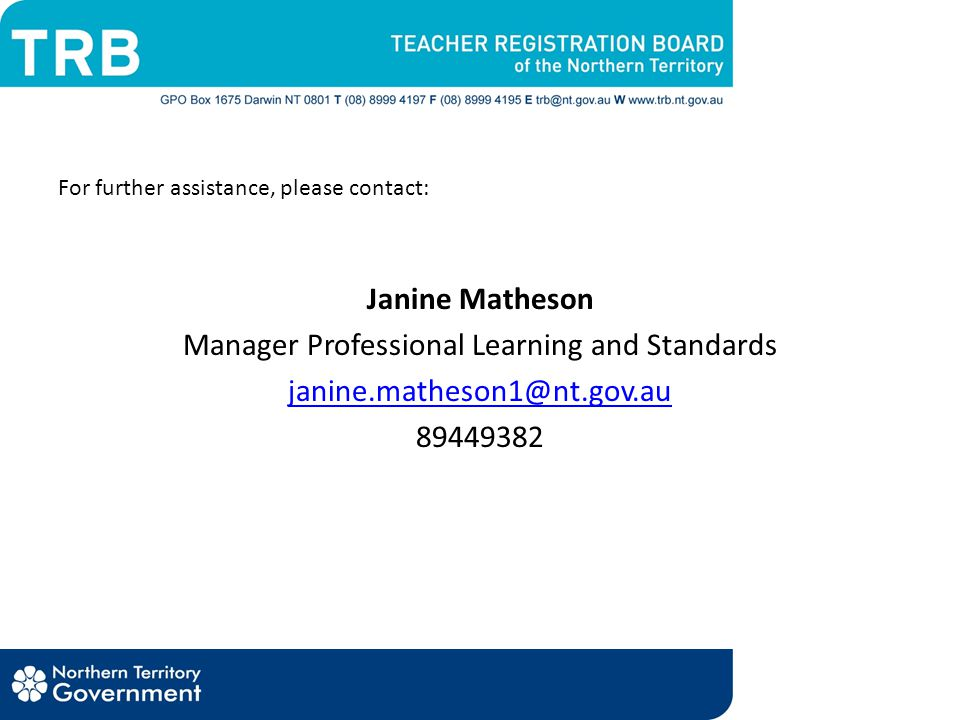 For further assistance, please contact: Janine Matheson Manager Professional Learning and Standards janine.matheson1@nt.gov.au 89449382