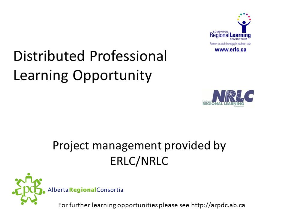 Distributed Professional Learning Opportunity Project management provided by ERLC/NRLC For further learning opportunities please see http://arpdc.ab.ca