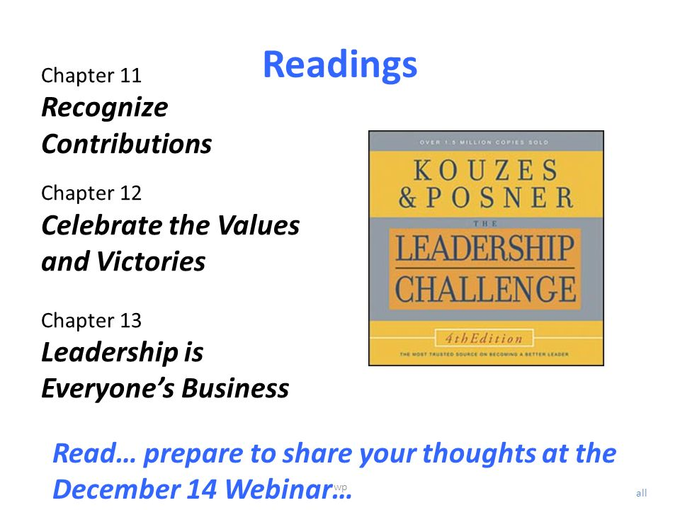 Readings Chapter 11 Recognize Contributions Chapter 12 Celebrate the Values and Victories Chapter 13 Leadership is Everyone's Business Read… prepare to share your thoughts at the December 14 Webinar… all wp