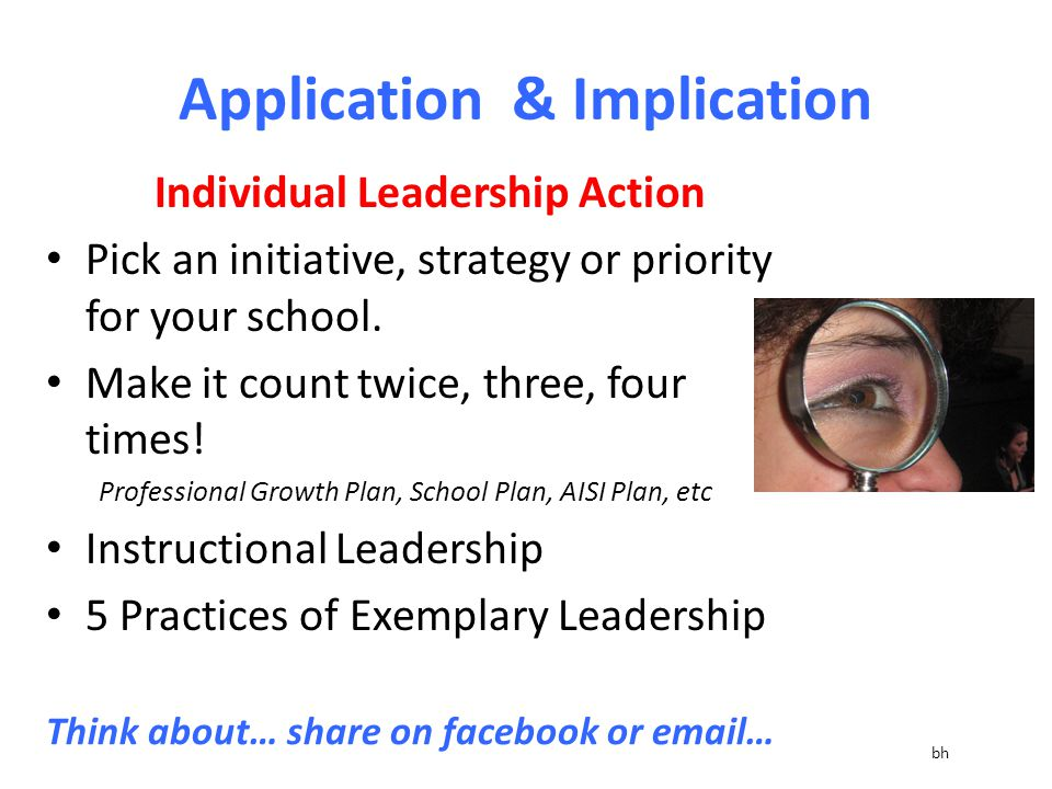 Application & Implication Individual Leadership Action Pick an initiative, strategy or priority for your school.
