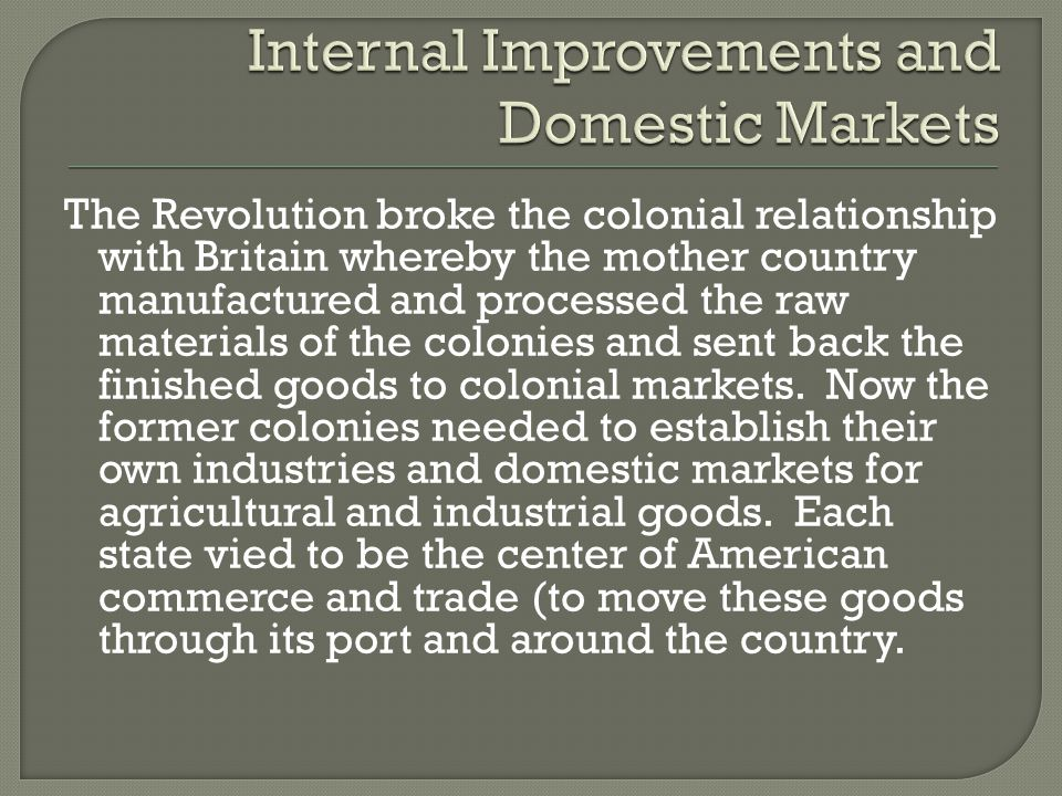 The Revolution broke the colonial relationship with Britain whereby the mother country manufactured and processed the raw materials of the colonies and sent back the finished goods to colonial markets.
