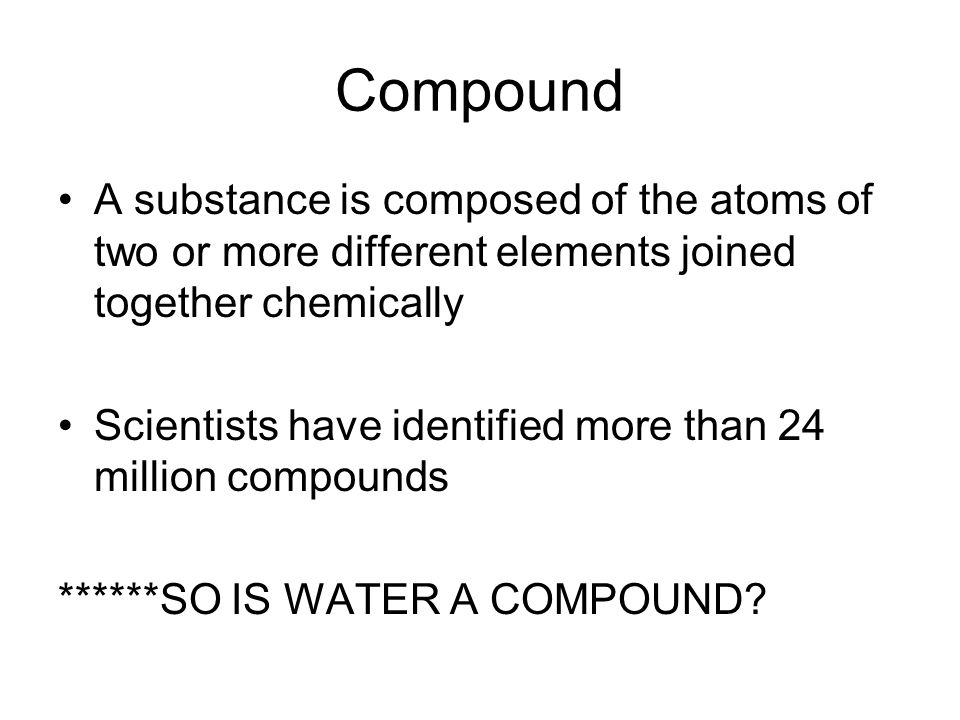 Compound A substance is composed of the atoms of two or more different elements joined together chemically Scientists have identified more than 24 million compounds ******SO IS WATER A COMPOUND