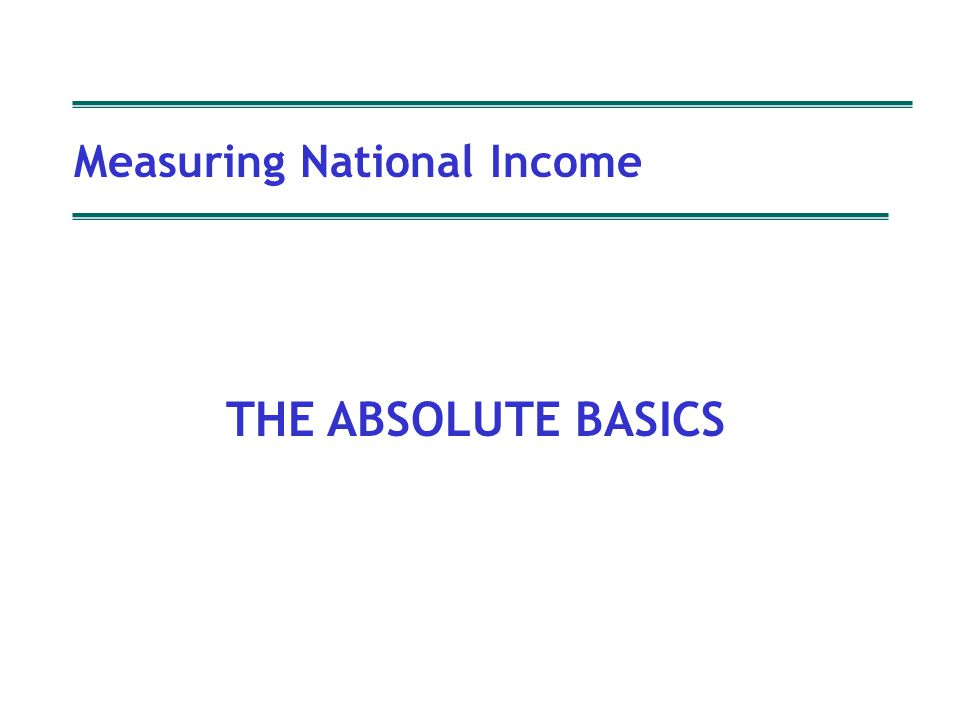 Measuring National Income Copyright P Oldfield Measuring National Income THE ABSOLUTE BASICS