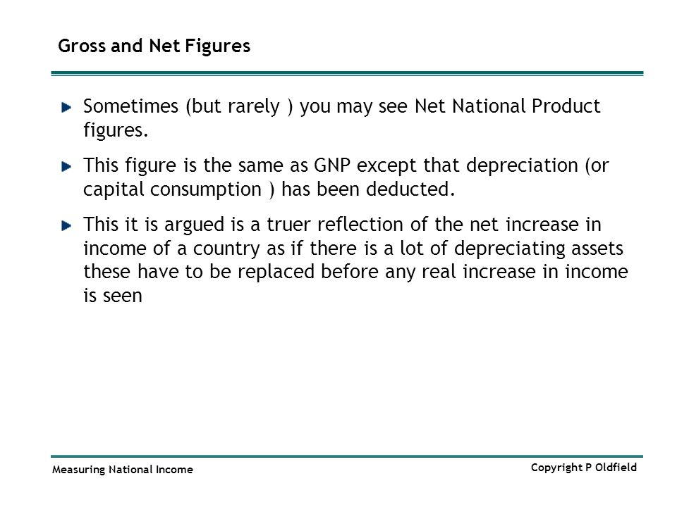 Measuring National Income Copyright P Oldfield Gross and Net Figures Sometimes (but rarely ) you may see Net National Product figures. This figure is