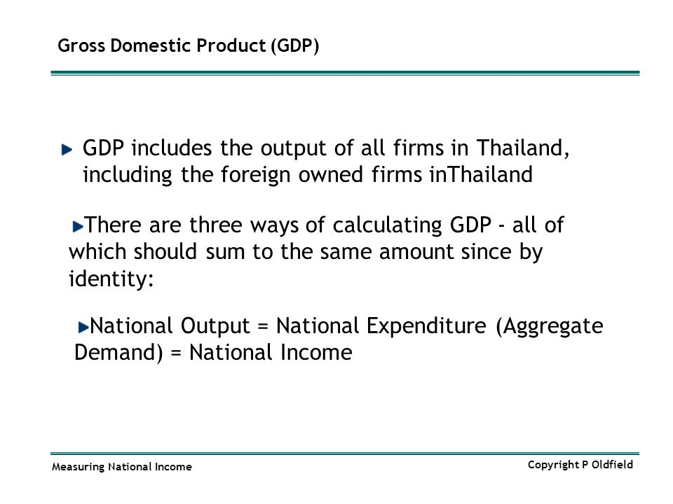 Measuring National Income Copyright P Oldfield Gross Domestic Product (GDP) GDP includes the output of all firms in Thailand, including the foreign ow