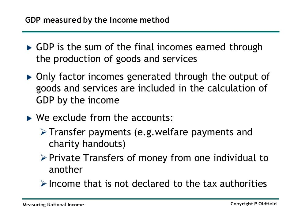 Measuring National Income Copyright P Oldfield GDP measured by the Income method GDP is the sum of the final incomes earned through the production of