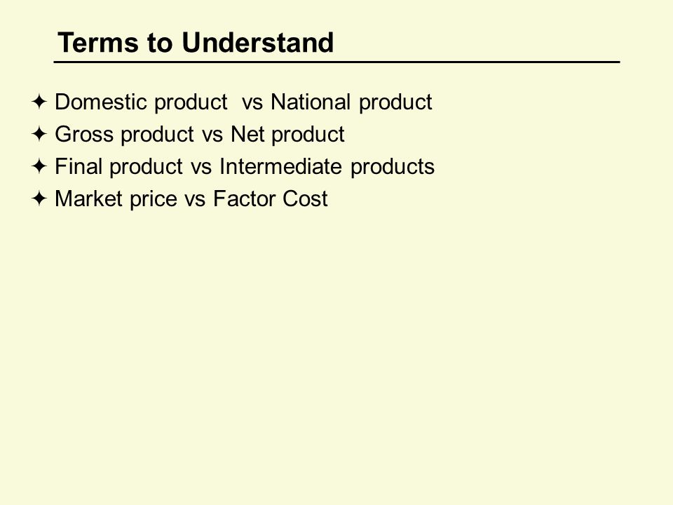 Terms to Understand  Domestic product vs National product  Gross product vs Net product  Final product vs Intermediate products  Market price vs Factor Cost