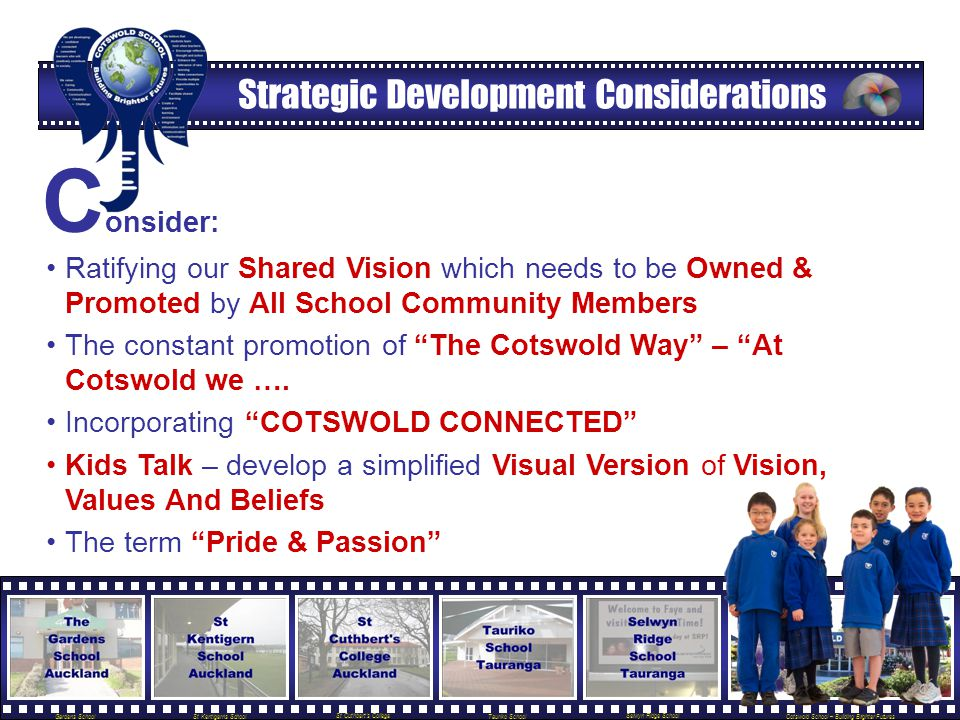 Gardens School St Kentigerns School St Cuthbert's College Tauriko School Selwyn Ridge School Cotswold School – Building Brighter Futures Strategic Development Considerations C onsider: Ratifying our Shared Vision which needs to be Owned & Promoted by All School Community Members The constant promotion of The Cotswold Way – At Cotswold we ….