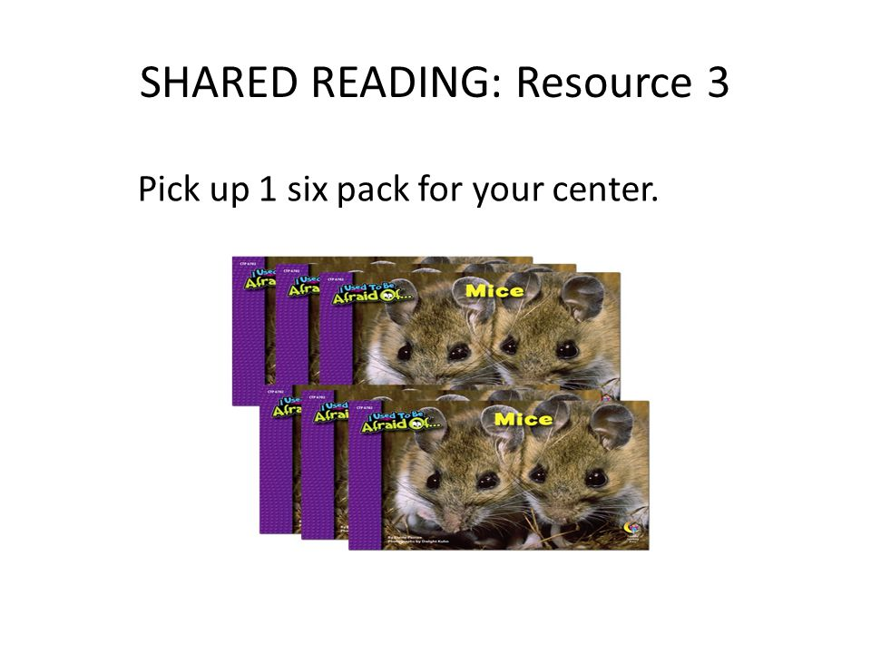 SHARED READING: Resource 3 Pick up 1 six pack for your center.