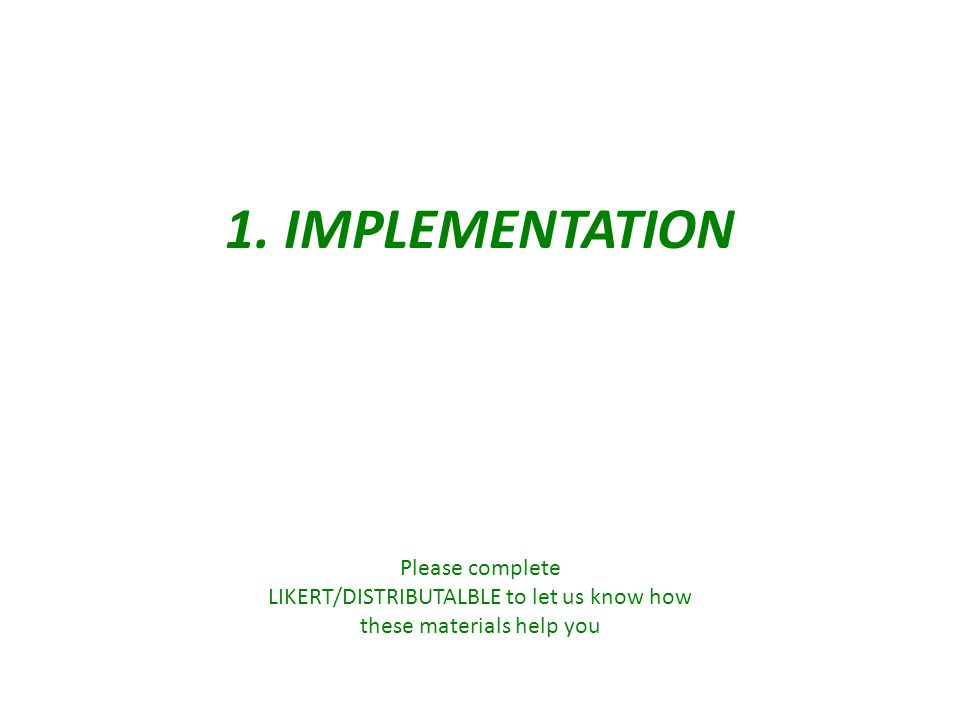 1. IMPLEMENTATION Please complete LIKERT/DISTRIBUTALBLE to let us know how these materials help you