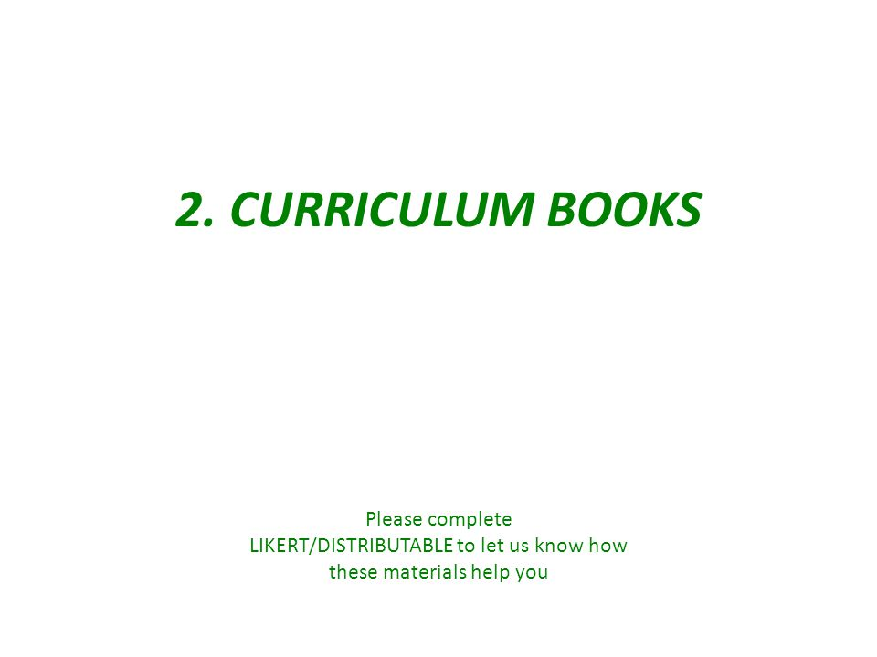 2. CURRICULUM BOOKS Please complete LIKERT/DISTRIBUTABLE to let us know how these materials help you