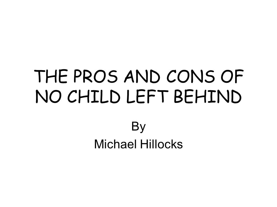 THE PROS AND CONS OF NO CHILD LEFT BEHIND By Michael Hillocks