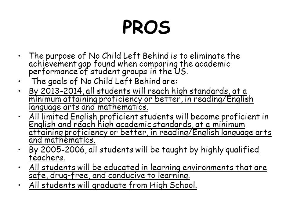 PROS The purpose of No Child Left Behind is to eliminate the achievement gap found when comparing the academic performance of student groups in the US