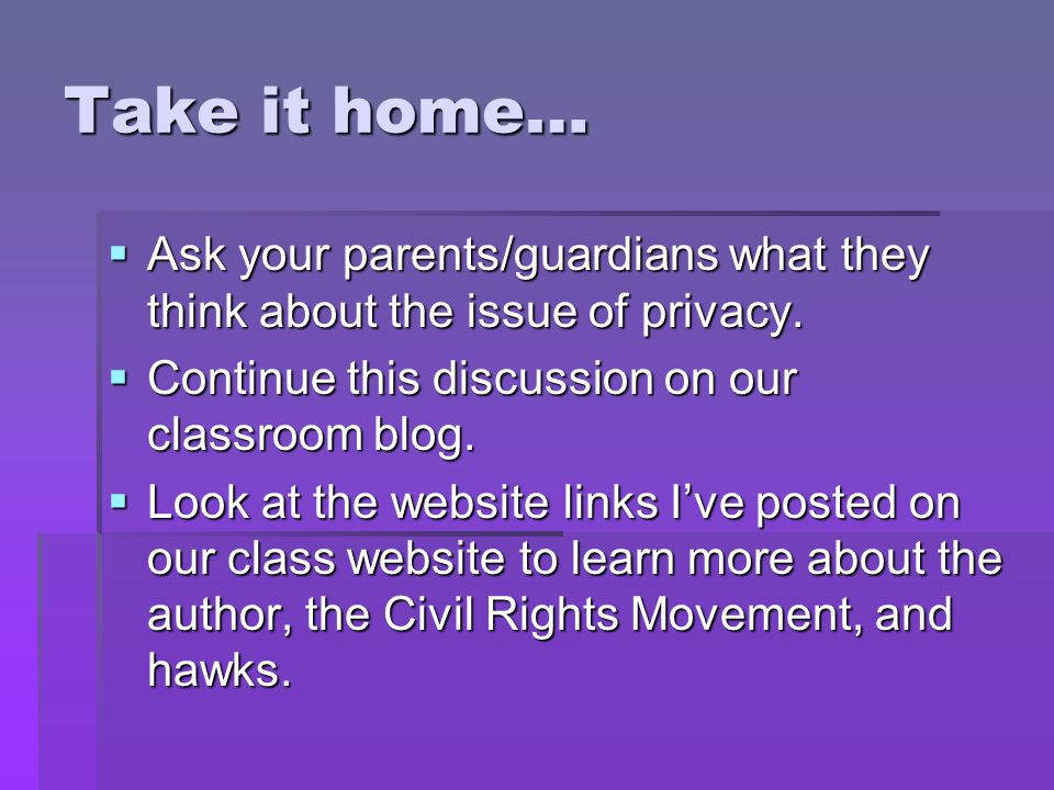 Take it home…  Ask your parents/guardians what they think about the issue of privacy.