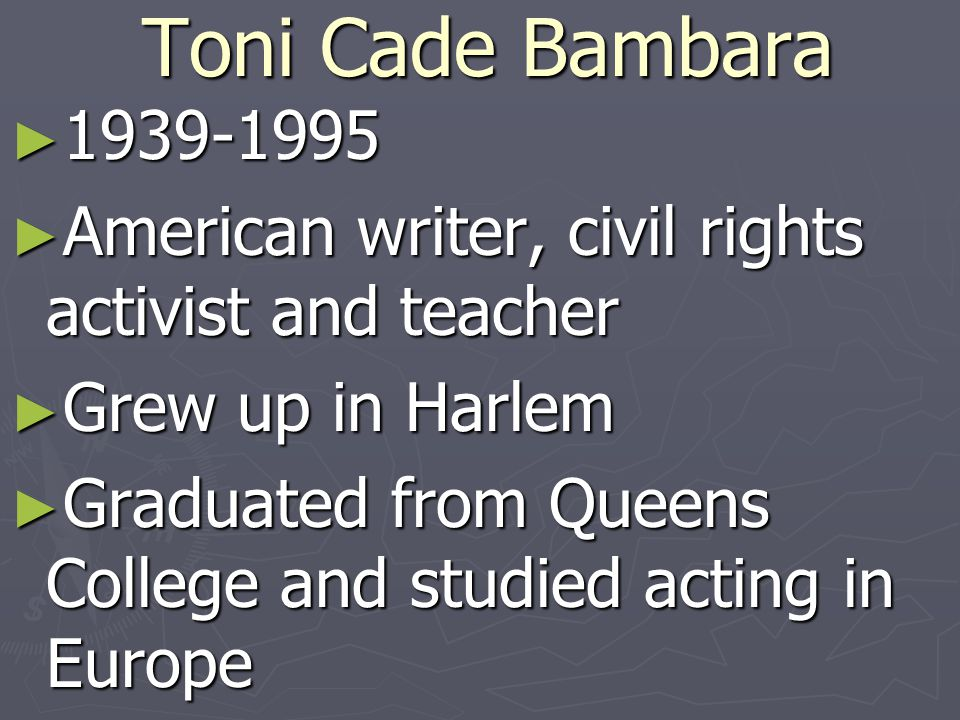 Toni Cade Bambara ► 1939-1995 ► American writer, civil rights activist and teacher ► Grew up in Harlem ► Graduated from Queens College and studied acting in Europe