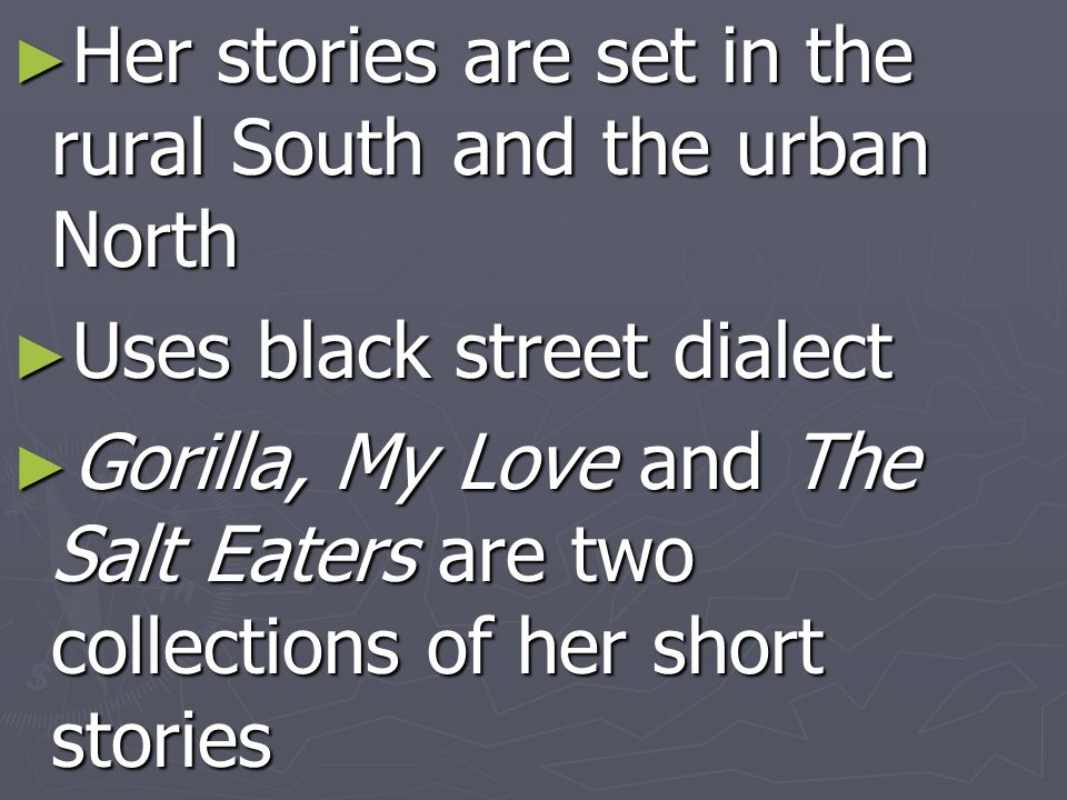 ► Her stories are set in the rural South and the urban North ► Uses black street dialect ► Gorilla, My Love and The Salt Eaters are two collections of her short stories