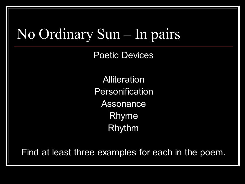 Poetic Devices Alliteration Personification Assonance Rhyme Rhythm Find at least three examples for each in the poem.