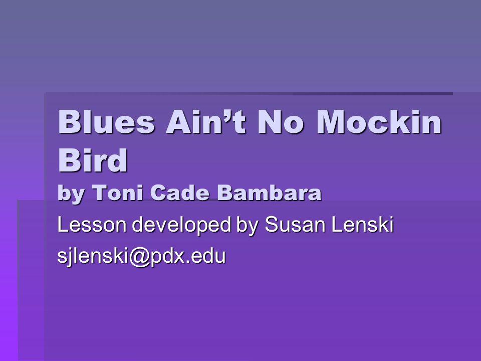 Blues Ain't No Mockin Bird by Toni Cade Bambara Lesson developed by Susan Lenski sjlenski@pdx.edu