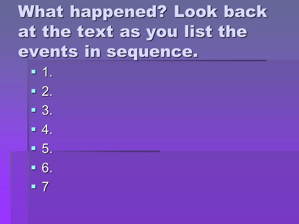 What happened.Look back at the text as you list the events in sequence.