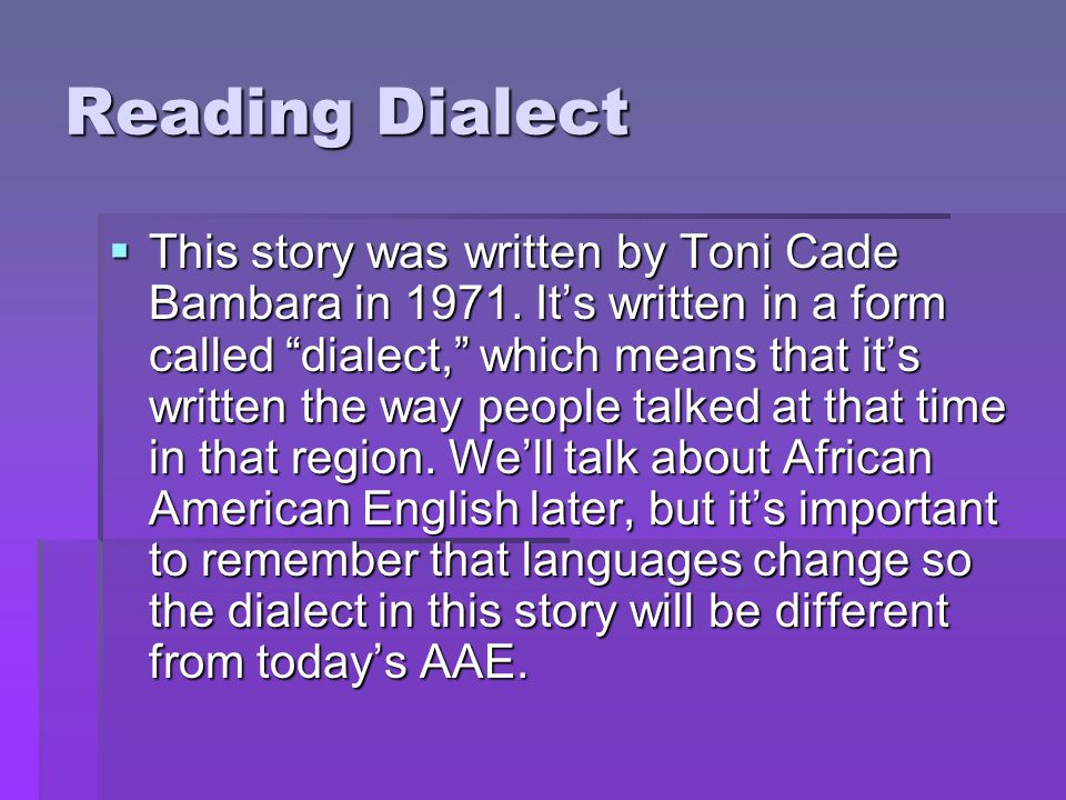 """Reading Dialect  This story was written by Toni Cade Bambara in 1971. It's written in a form called """"dialect,"""" which means that it's written the way"""