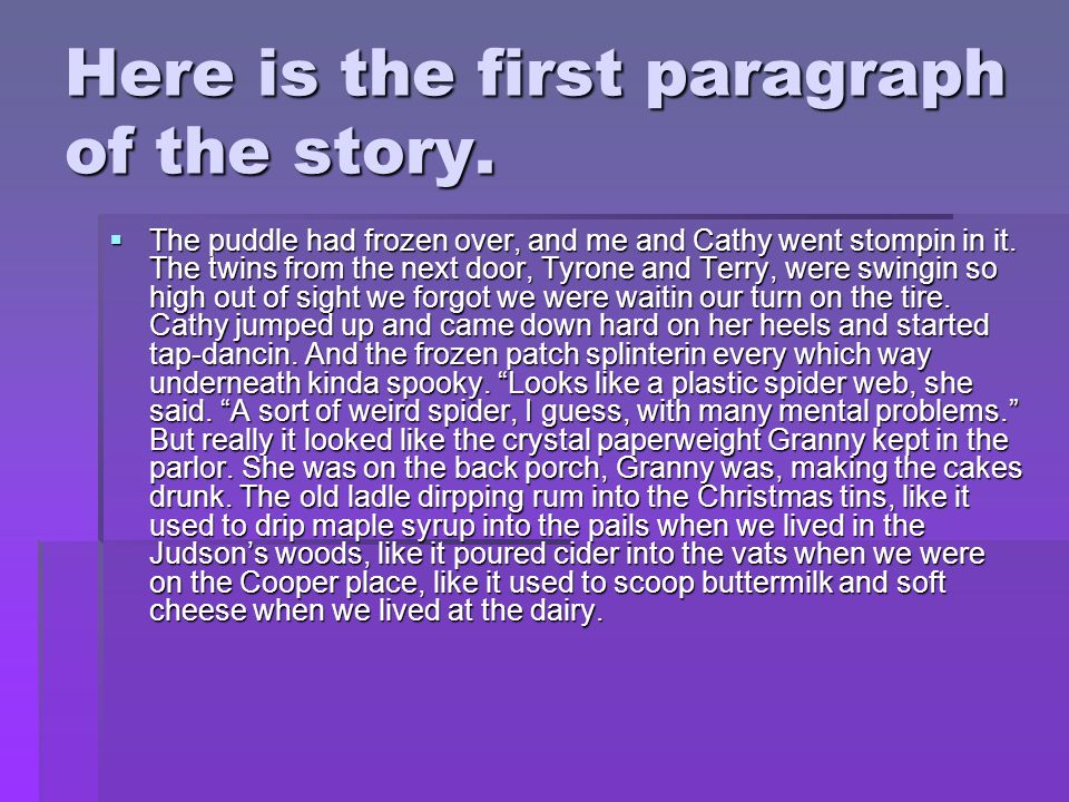 Here is the first paragraph of the story.  The puddle had frozen over, and me and Cathy went stompin in it. The twins from the next door, Tyrone and