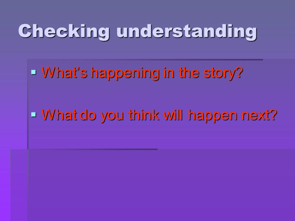 Checking understanding  What's happening in the story?  What do you think will happen next?