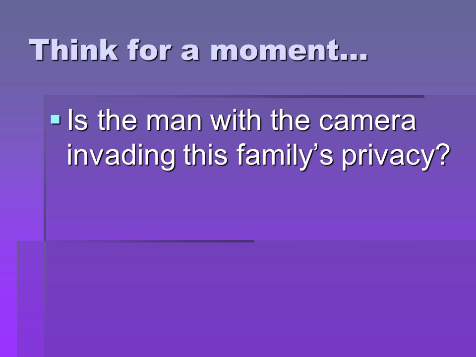Think for a moment…  Is the man with the camera invading this family's privacy?