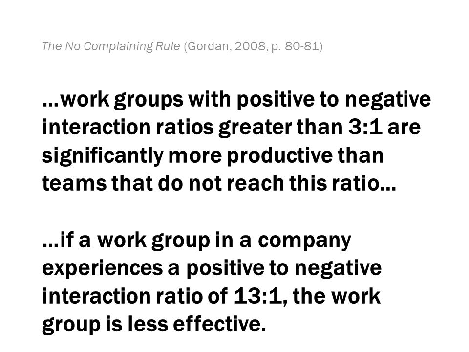 …work groups with positive to negative interaction ratios greater than 3:1 are significantly more productive than teams that do not reach this ratio… …if a work group in a company experiences a positive to negative interaction ratio of 13:1, the work group is less effective.