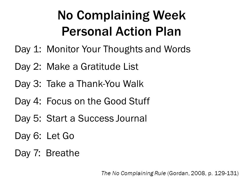 No Complaining Week Personal Action Plan Day 1: Monitor Your Thoughts and Words Day 2: Make a Gratitude List Day 3: Take a Thank-You Walk Day 4: Focus on the Good Stuff Day 5: Start a Success Journal Day 6: Let Go Day 7: Breathe The No Complaining Rule (Gordan, 2008, p.