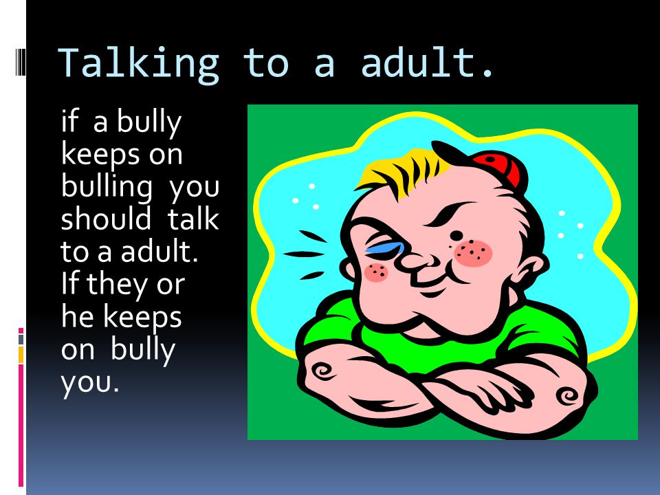 Talking to a adult. if a bully keeps on bulling you should talk to a adult. If they or he keeps on bully you.