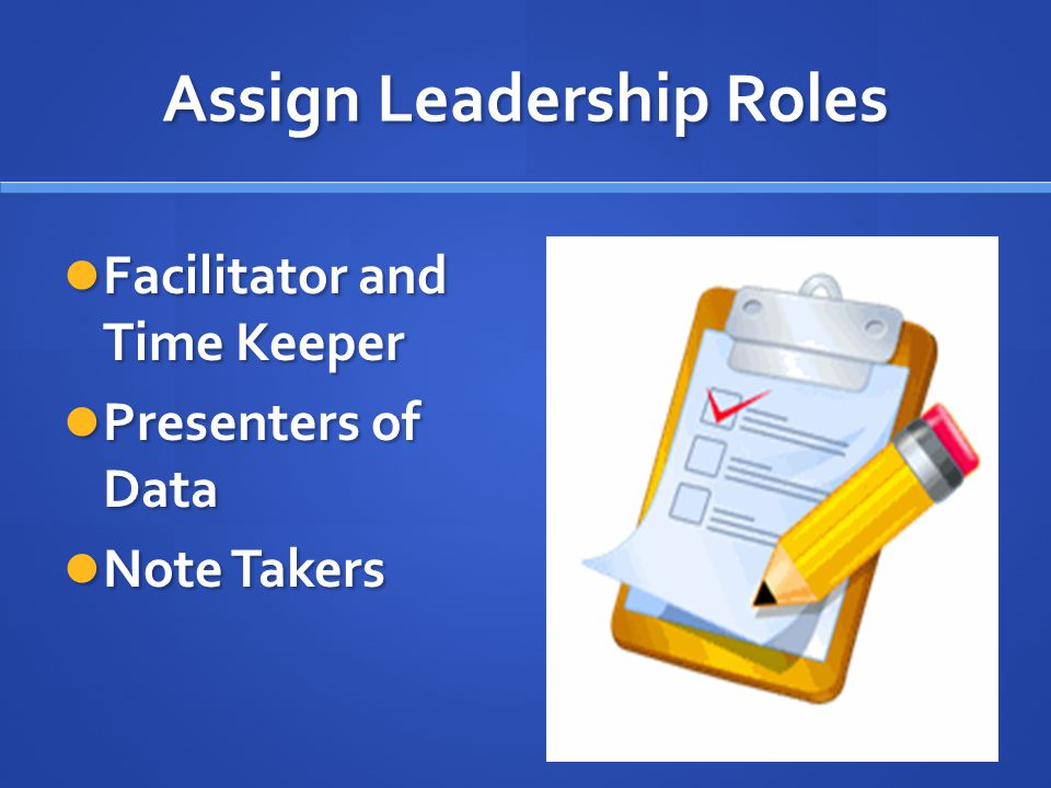 Assign Leadership Roles Facilitator and Time Keeper Facilitator and Time Keeper Presenters of Data Presenters of Data Note Takers Note Takers