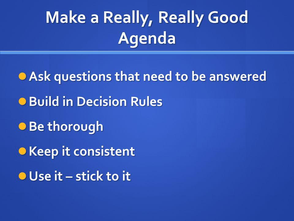 Make a Really, Really Good Agenda Ask questions that need to be answered Ask questions that need to be answered Build in Decision Rules Build in Decis