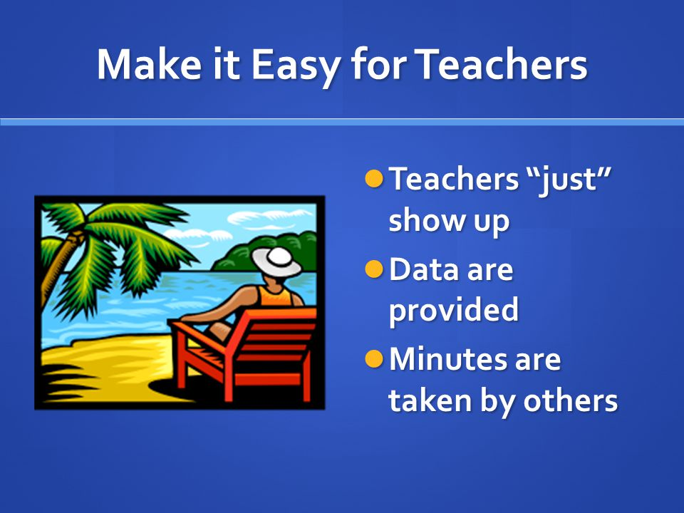 Make it Easy for Teachers Teachers just show up Data are provided Minutes are taken by others