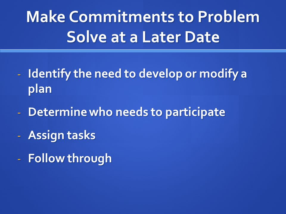 Make Commitments to Problem Solve at a Later Date - Identify the need to develop or modify a plan - Determine who needs to participate - Assign tasks - Follow through